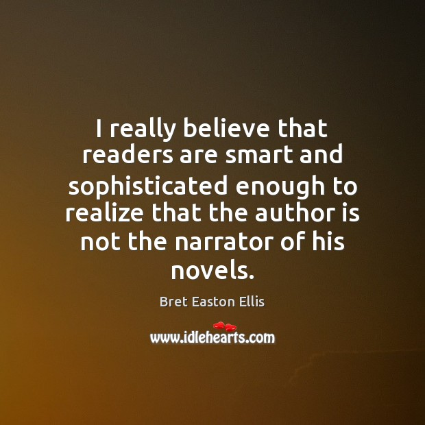I really believe that readers are smart and sophisticated enough to realize Bret Easton Ellis Picture Quote