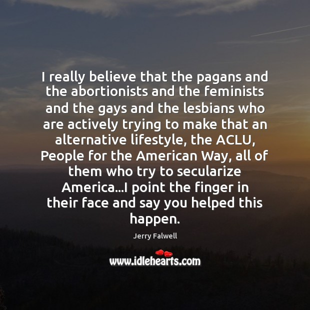 I really believe that the pagans and the abortionists and the feminists Jerry Falwell Picture Quote