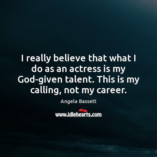I really believe that what I do as an actress is my Angela Bassett Picture Quote