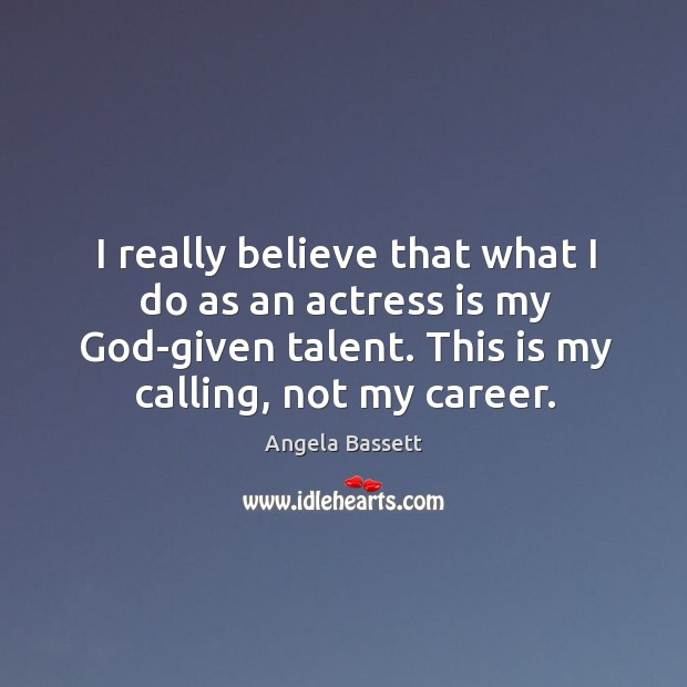 I really believe that what I do as an actress is my God-given talent. This is my calling, not my career. Angela Bassett Picture Quote