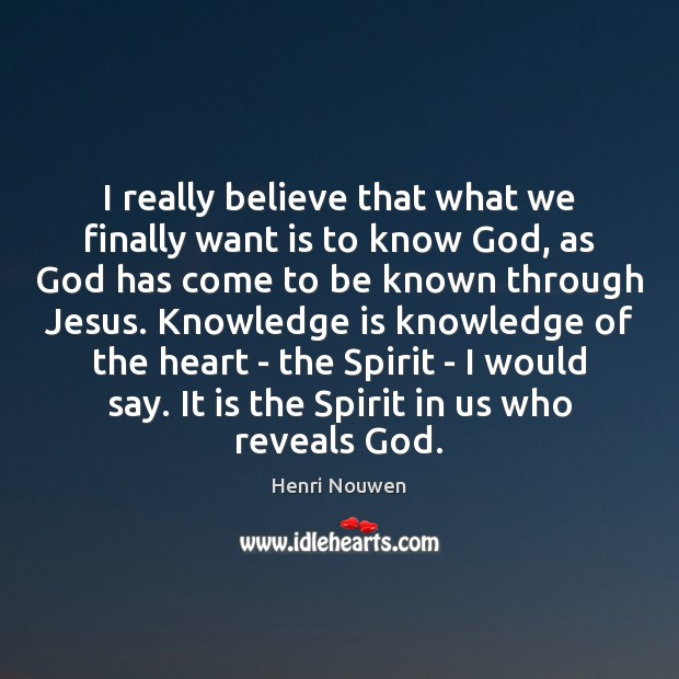 I really believe that what we finally want is to know God, Henri Nouwen Picture Quote