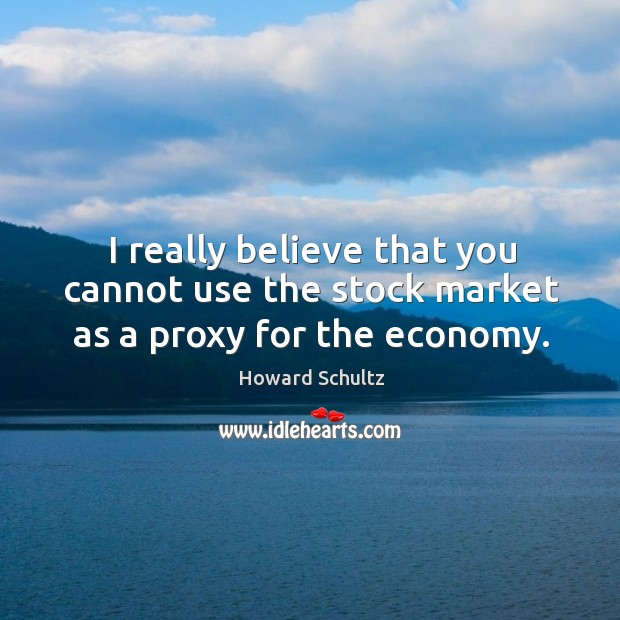 Image, I really believe that you cannot use the stock market as a proxy for the economy.