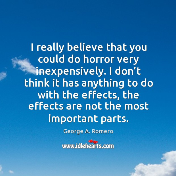 I really believe that you could do horror very inexpensively. I don't think it has anything to do with the effects George A. Romero Picture Quote