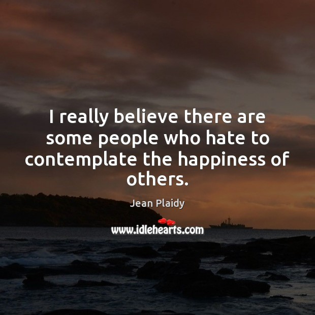 I really believe there are some people who hate to contemplate the happiness of others. Image