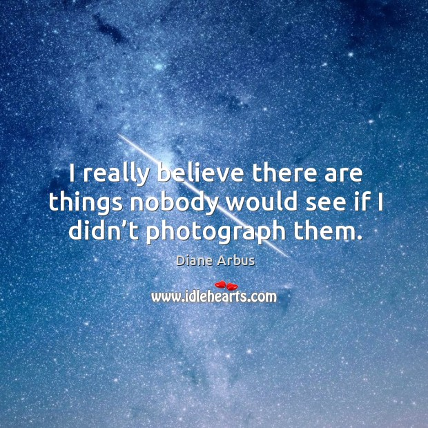 I really believe there are things nobody would see if I didn't photograph them. Image
