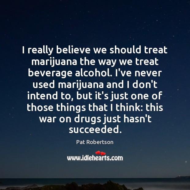 I really believe we should treat marijuana the way we treat beverage Pat Robertson Picture Quote