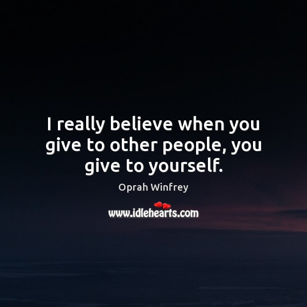 I really believe when you give to other people, you give to yourself. Oprah Winfrey Picture Quote