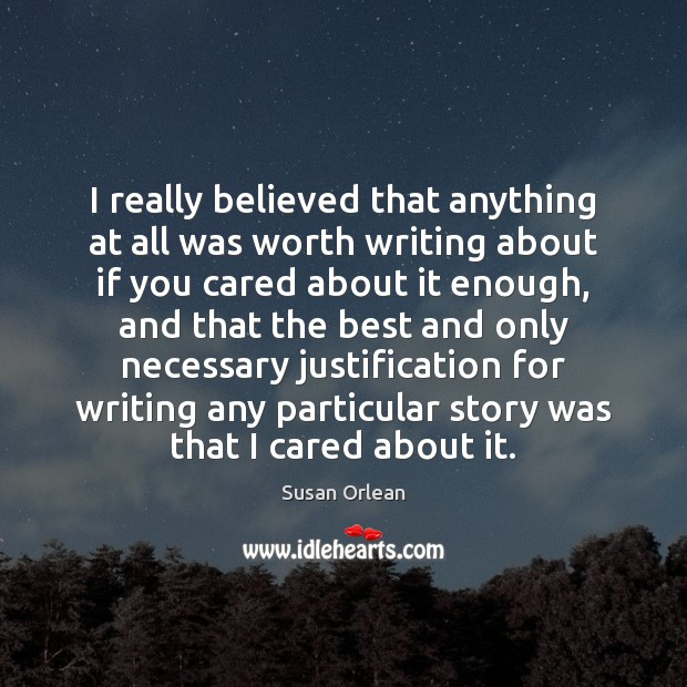 I really believed that anything at all was worth writing about if Susan Orlean Picture Quote