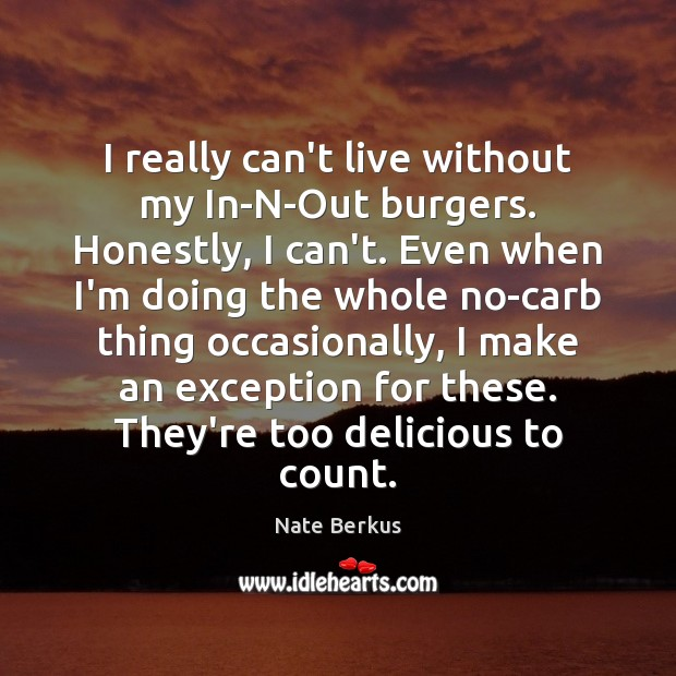 I really can't live without my In-N-Out burgers. Honestly, I can't. Even Nate Berkus Picture Quote