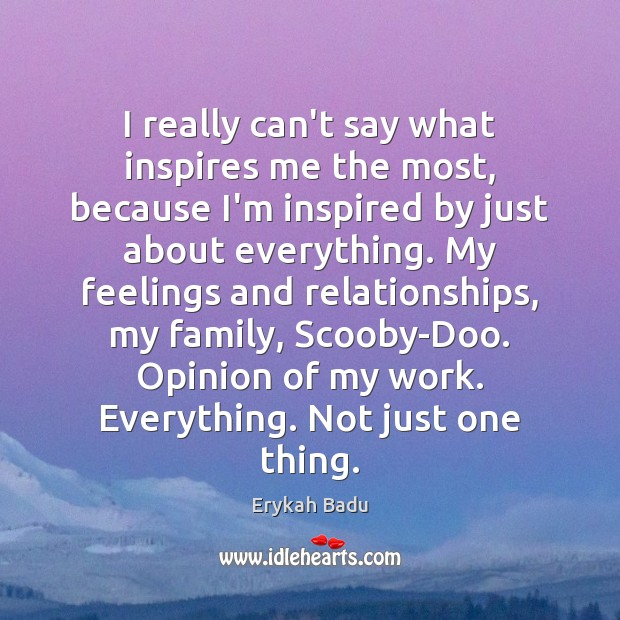 I really can't say what inspires me the most, because I'm inspired Erykah Badu Picture Quote