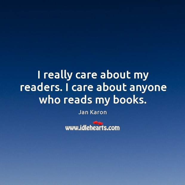 I really care about my readers. I care about anyone who reads my books. Jan Karon Picture Quote