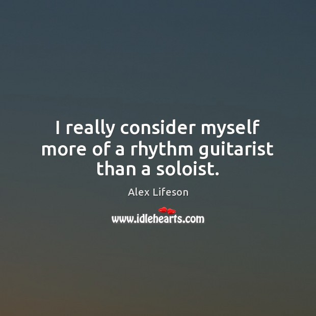 Image, I really consider myself more of a rhythm guitarist than a soloist.