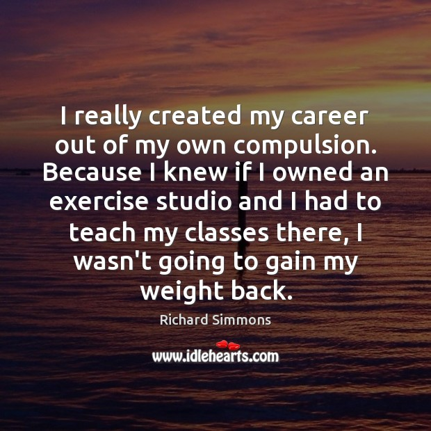 I really created my career out of my own compulsion. Because I Richard Simmons Picture Quote