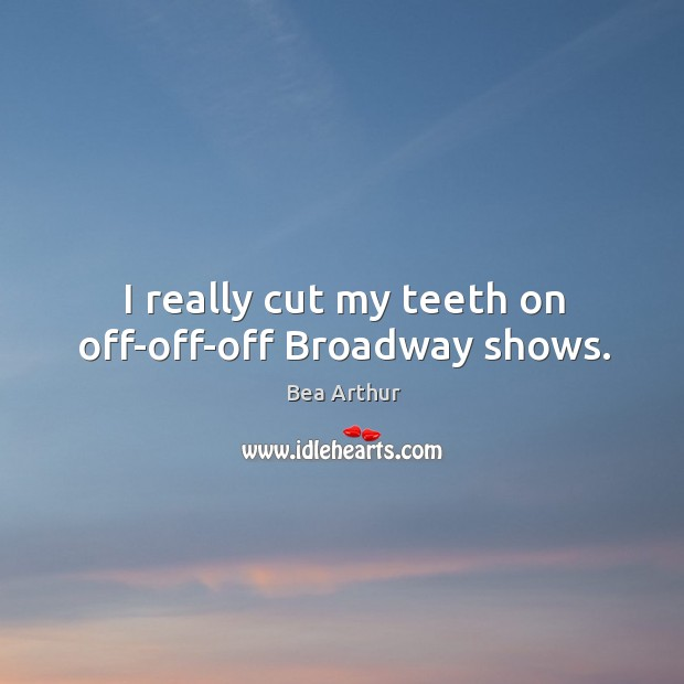 Image, I really cut my teeth on off-off-off broadway shows.