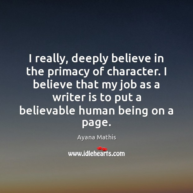 Image, I really, deeply believe in the primacy of character. I believe that