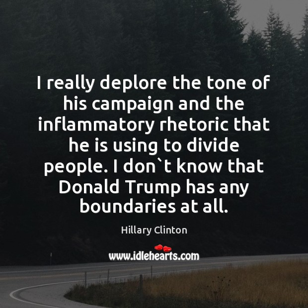 I really deplore the tone of his campaign and the inflammatory rhetoric Image