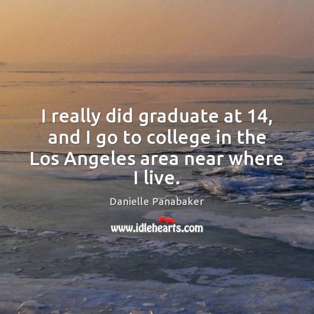I really did graduate at 14, and I go to college in the Danielle Panabaker Picture Quote