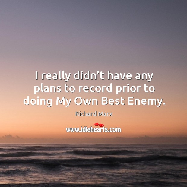 I really didn't have any plans to record prior to doing my own best enemy. Richard Marx Picture Quote