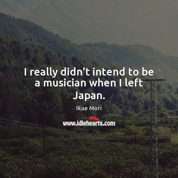 I really didn't intend to be a musician when I left Japan. Ikue Mori Picture Quote