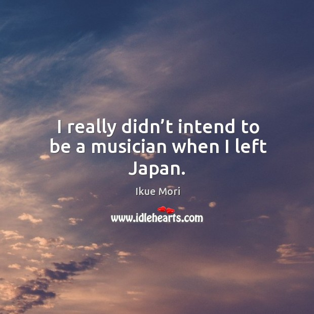 I really didn't intend to be a musician when I left japan. Image