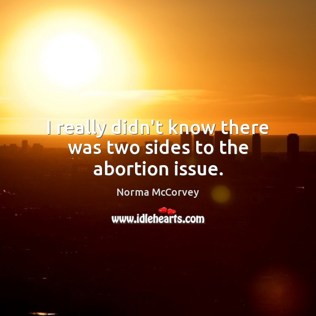 I really didn't know there was two sides to the abortion issue. Norma McCorvey Picture Quote