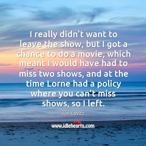 I really didn't want to leave the show, but I got a chance to do a movie Jon Lovitz Picture Quote