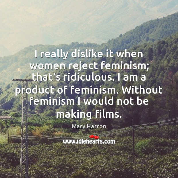 I really dislike it when women reject feminism; that's ridiculous. I am Mary Harron Picture Quote