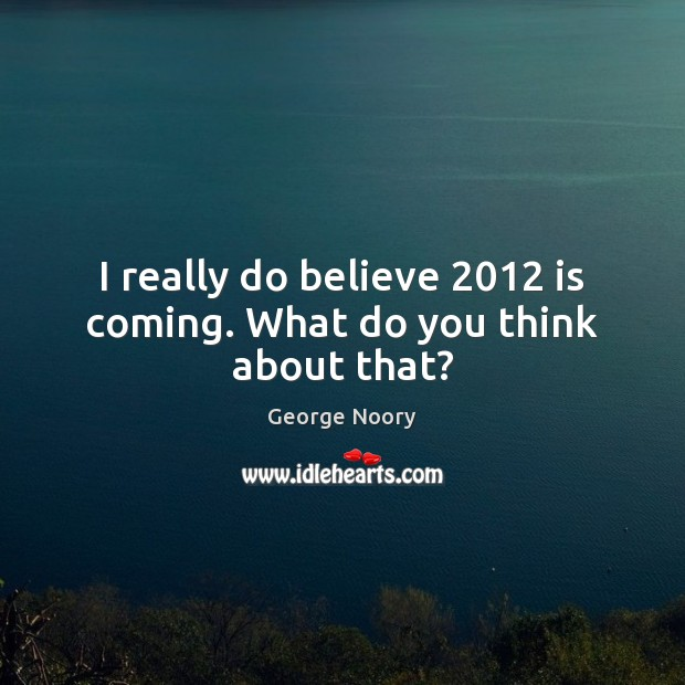 Image, I really do believe 2012 is coming. What do you think about that?