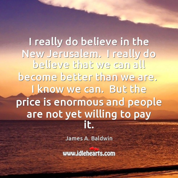 James A. Baldwin Picture Quote image saying: I really do believe in the New Jerusalem.  I really do believe