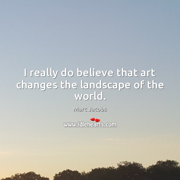 I really do believe that art changes the landscape of the world. Image