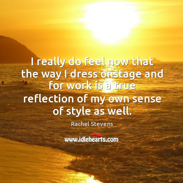 I really do feel now that the way I dress onstage and for work is a true reflection of my own sense of style as well. Rachel Stevens Picture Quote