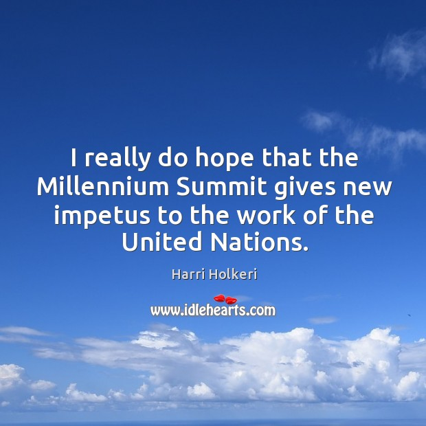 I really do hope that the millennium summit gives new impetus to the work of the united nations. Image