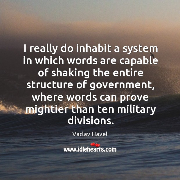 I really do inhabit a system in which words are capable of shaking the entire structure of government Image