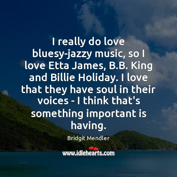 Image, I really do love bluesy-jazzy music, so I love Etta James, B.