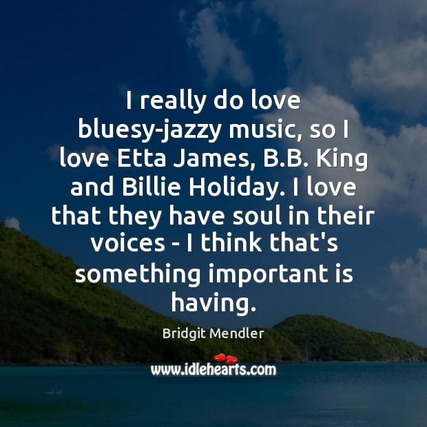 I really do love bluesy-jazzy music, so I love Etta James, B. Holiday Quotes Image