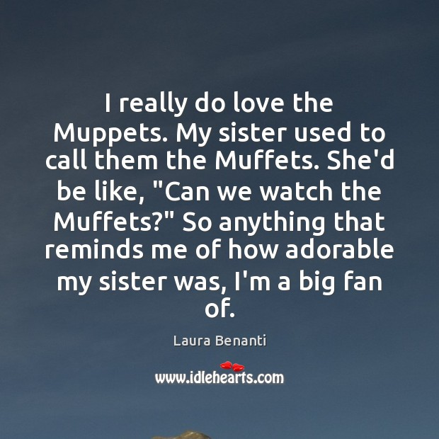 I really do love the Muppets. My sister used to call them Laura Benanti Picture Quote