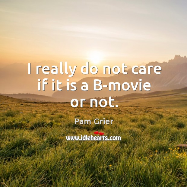 I really do not care if it is a b-movie or not. Pam Grier Picture Quote
