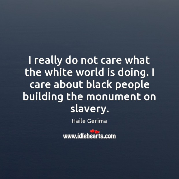 I really do not care what the white world is doing. I Haile Gerima Picture Quote