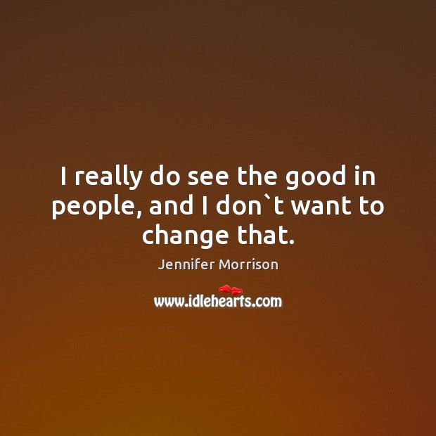 I really do see the good in people, and I don`t want to change that. Image