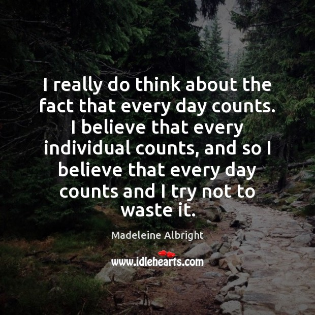 I really do think about the fact that every day counts. I Madeleine Albright Picture Quote