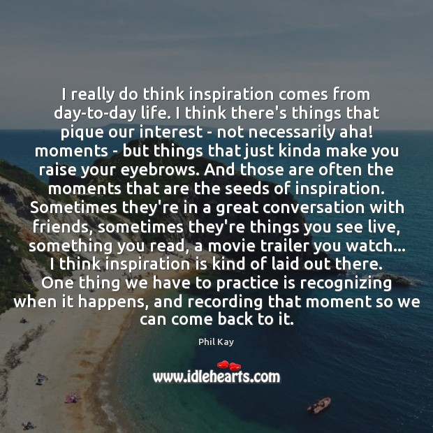 Image, I really do think inspiration comes from day-to-day life. I think there's