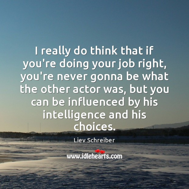 I really do think that if you're doing your job right, you're Liev Schreiber Picture Quote