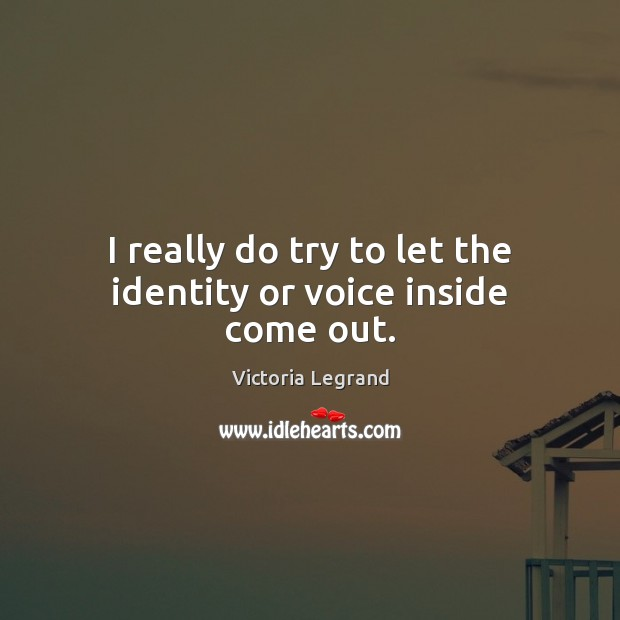Image, I really do try to let the identity or voice inside come out.