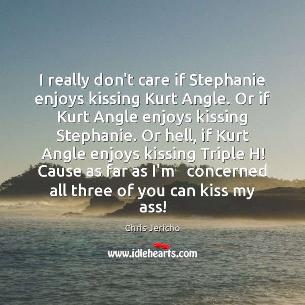 I really don't care if Stephanie enjoys kissing Kurt Angle. Or if Kissing Quotes Image