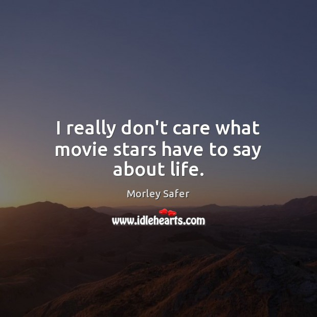 I really don't care what movie stars have to say about life. Image