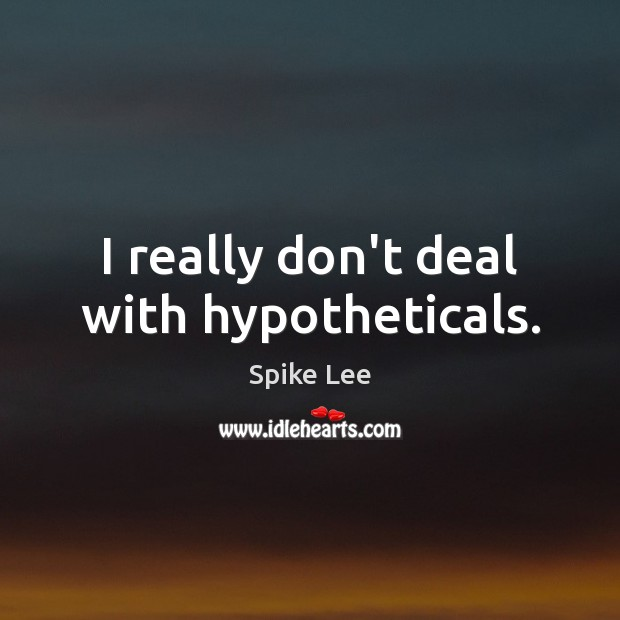 I really don't deal with hypotheticals. Image