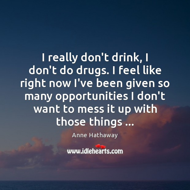 I really don't drink, I don't do drugs. I feel like right Anne Hathaway Picture Quote