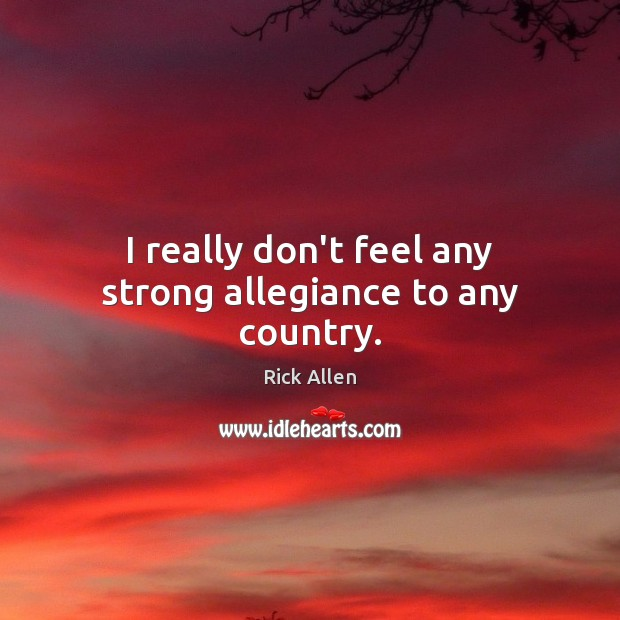 I really don't feel any strong allegiance to any country. Image