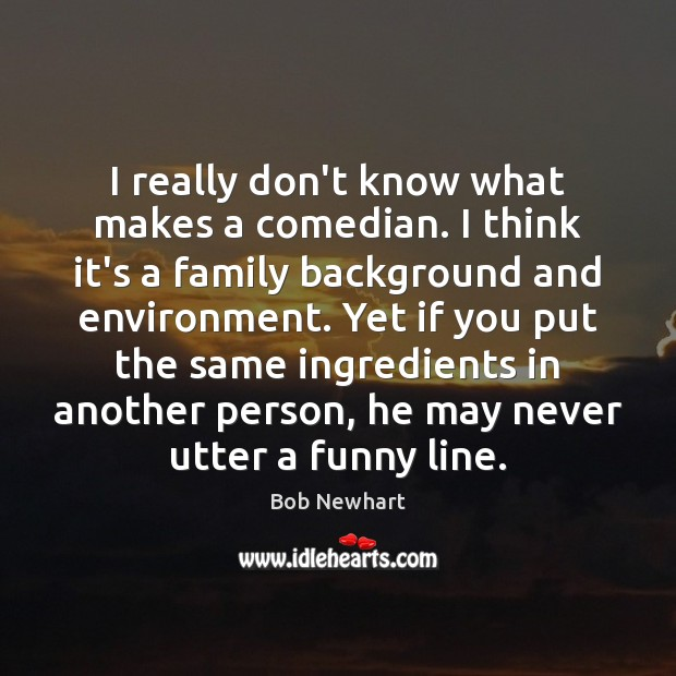 I really don't know what makes a comedian. I think it's a Bob Newhart Picture Quote