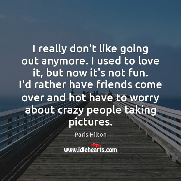 Image, I really don't like going out anymore. I used to love it,